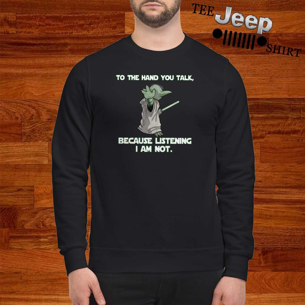 Master Baby Yoda To The Hand You Talk Because Listening I Am Not Sweatshirt