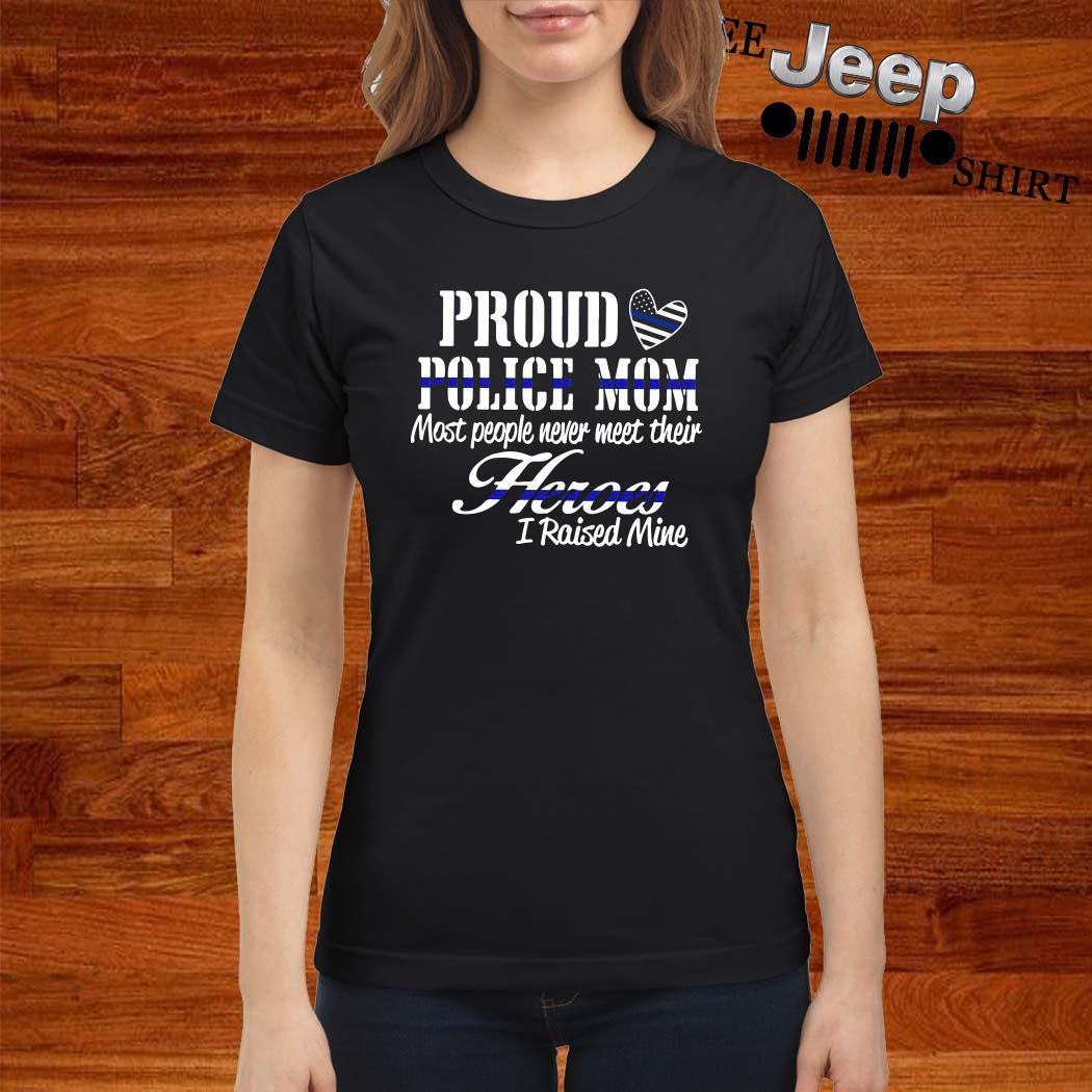 Proud Police Mom Most People Never Meet Their Heroes I Raised Mine Ladies Shirt