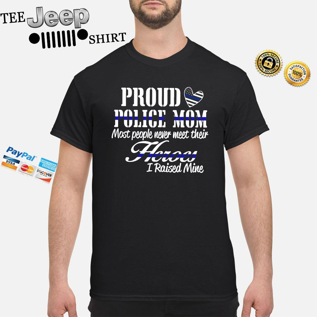 Proud Police Mom Most People Never Meet Their Heroes I Raised Mine Shirt