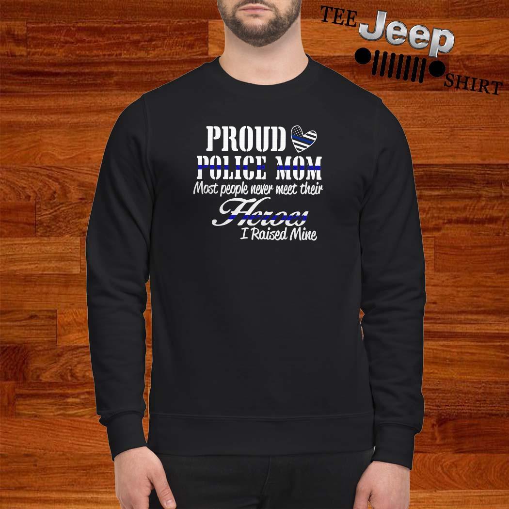 Proud Police Mom Most People Never Meet Their Heroes I Raised Mine Sweatshirt