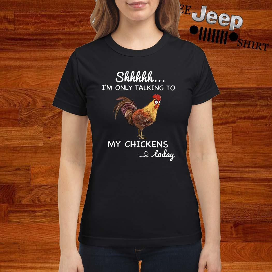 Shhh I'm Only Talking To My Chickens Today Ladies Shirt