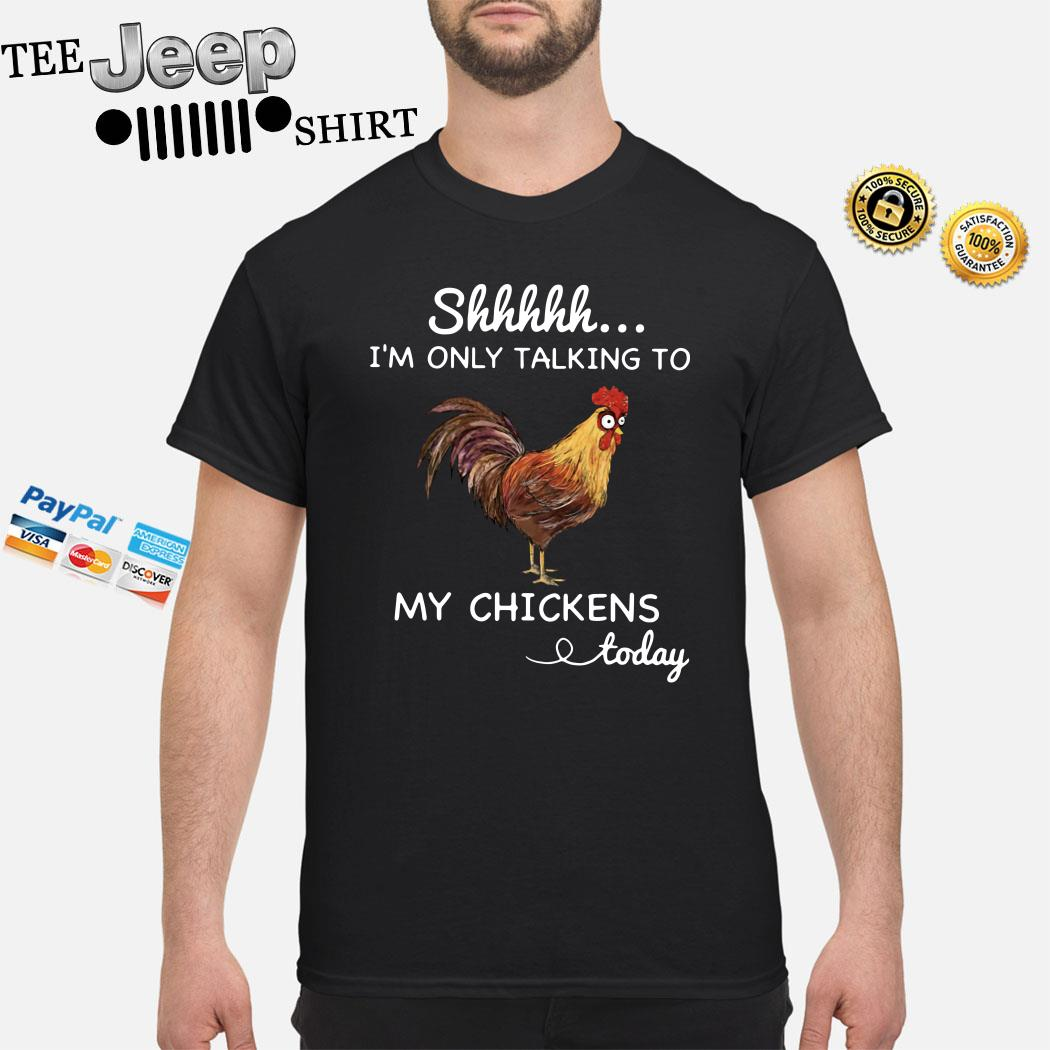 Shhh I'm Only Talking To My Chickens Today Shirt