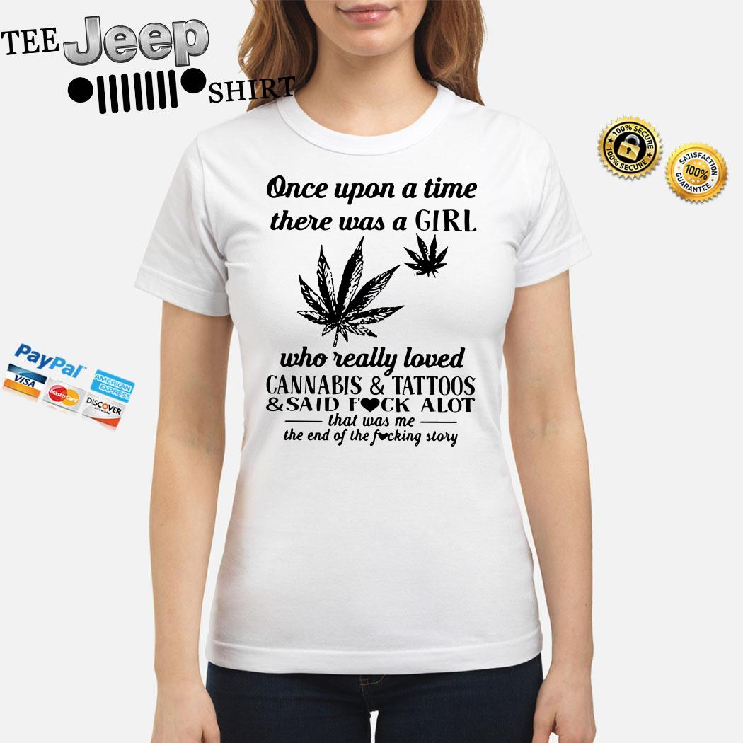 Once Upon A Time There Was A Girl Who Really Loved Cannabis And Tattoos And Said Fuck Alot Ladies Shirt