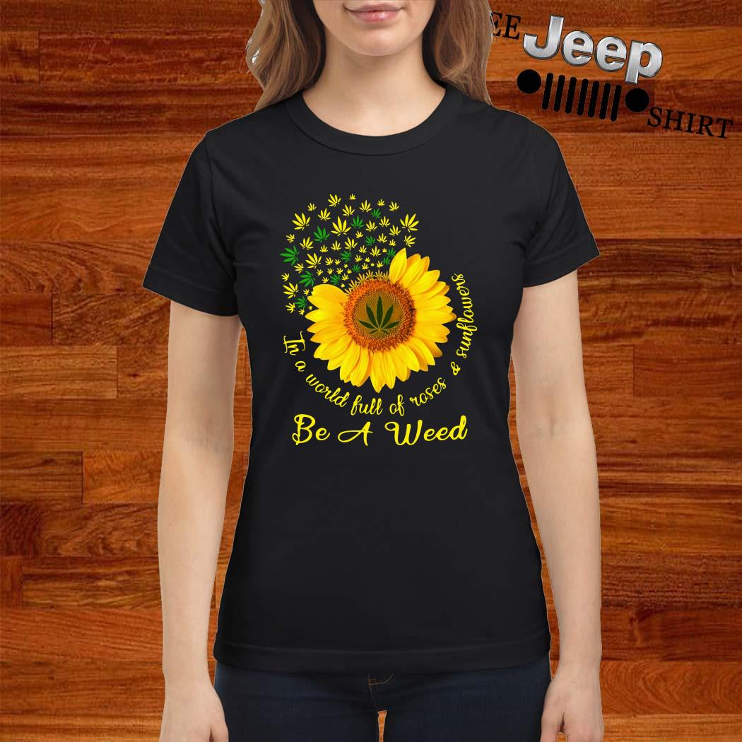 In A World Full Of Roses And Sunflower Be A Weed Cannabis Ladies Shirt