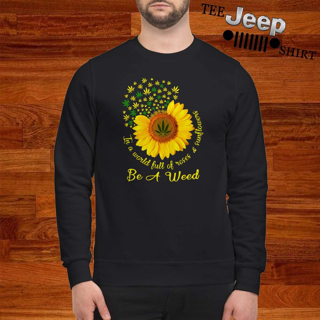 In A World Full Of Roses And Sunflower Be A Weed Cannabis Sweatshirt