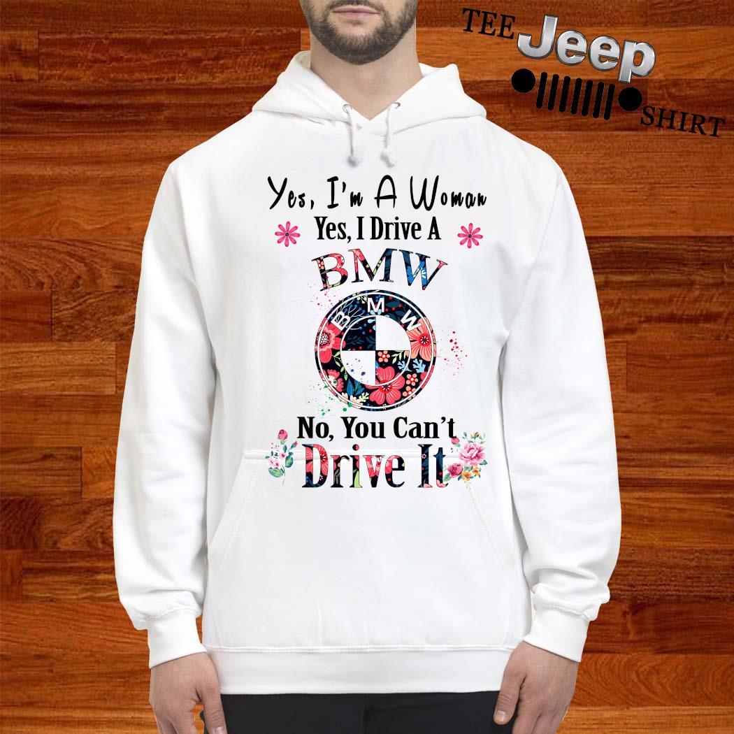Yes I'm A Woman Yes I Drive A BMW No You Can't Drive It Shirt hoodie