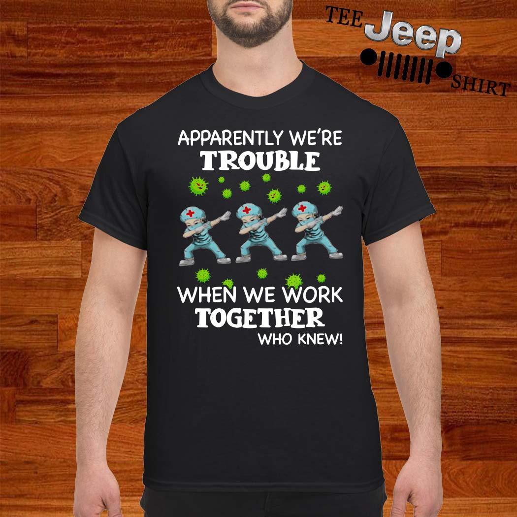 Nurses Dabing Apparently We're Trouble When We Work Together Who Knew Shirt