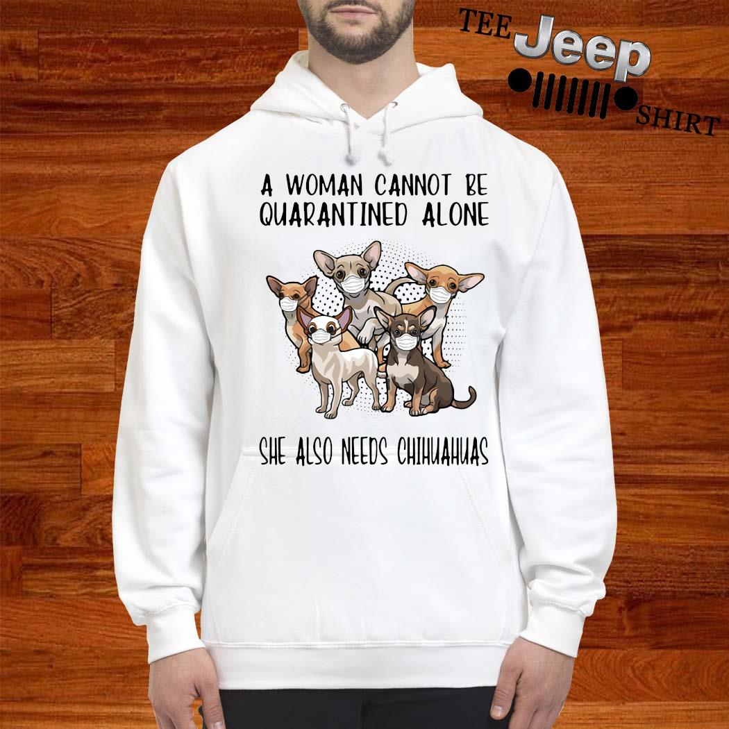 A Woman Cannot Be Quarantined Alone She Also Needs Chihuahua Shirt hoodie