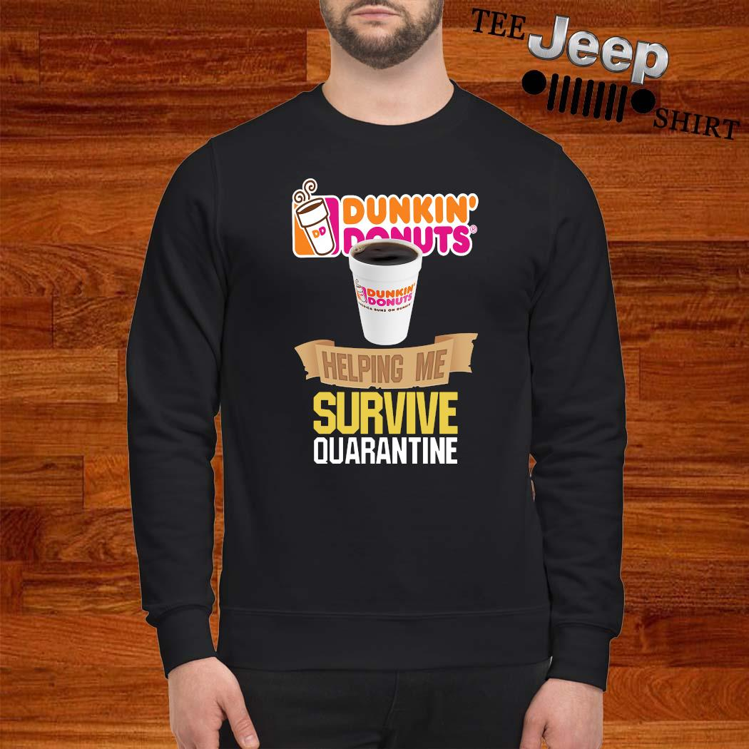 Dunkin' Donuts Helping Me Survive Quarantine Shirt sweatshirt