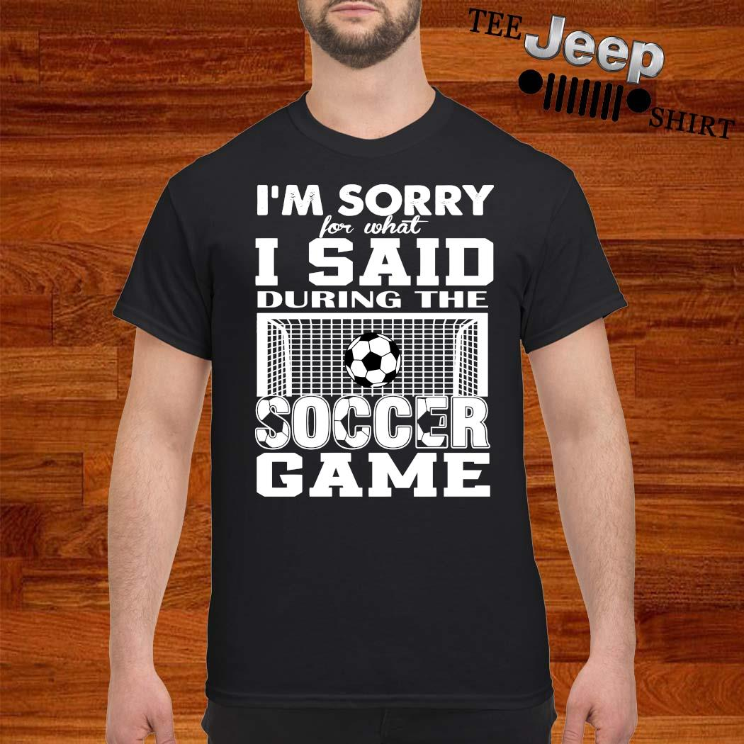 I'm Sorry For What I Said During The Soccer Game Shirt