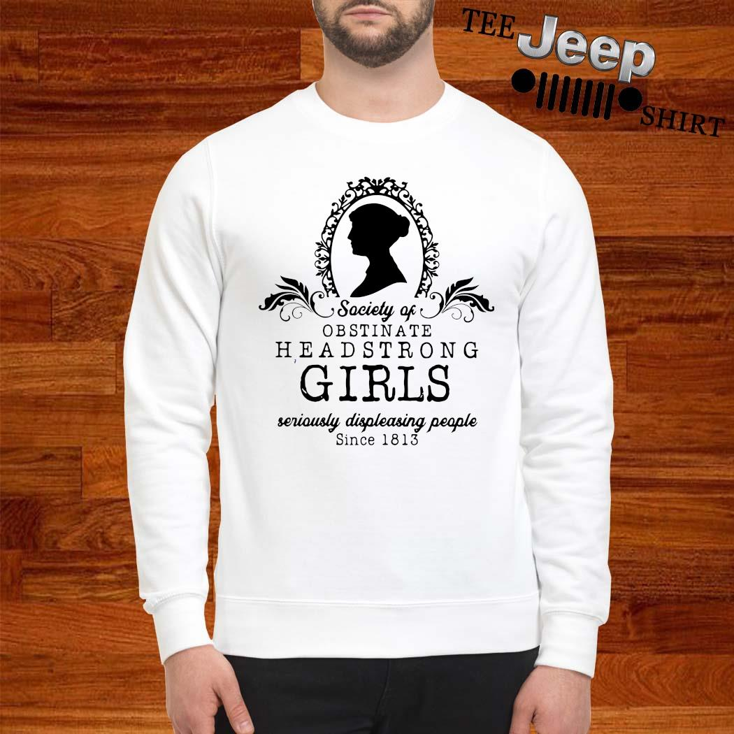 Society Of Obstinate Headstrong Girls Seriously Displeasing People Since 1813 Shirt sweatshirt