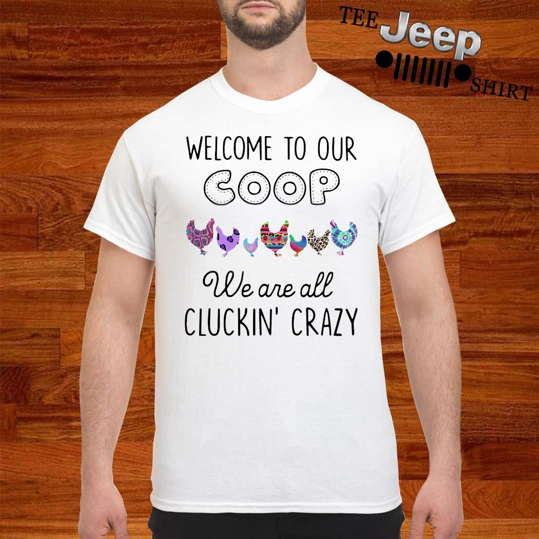 Welcome To Our Coop We Are All Cluckin Crazy Shirt