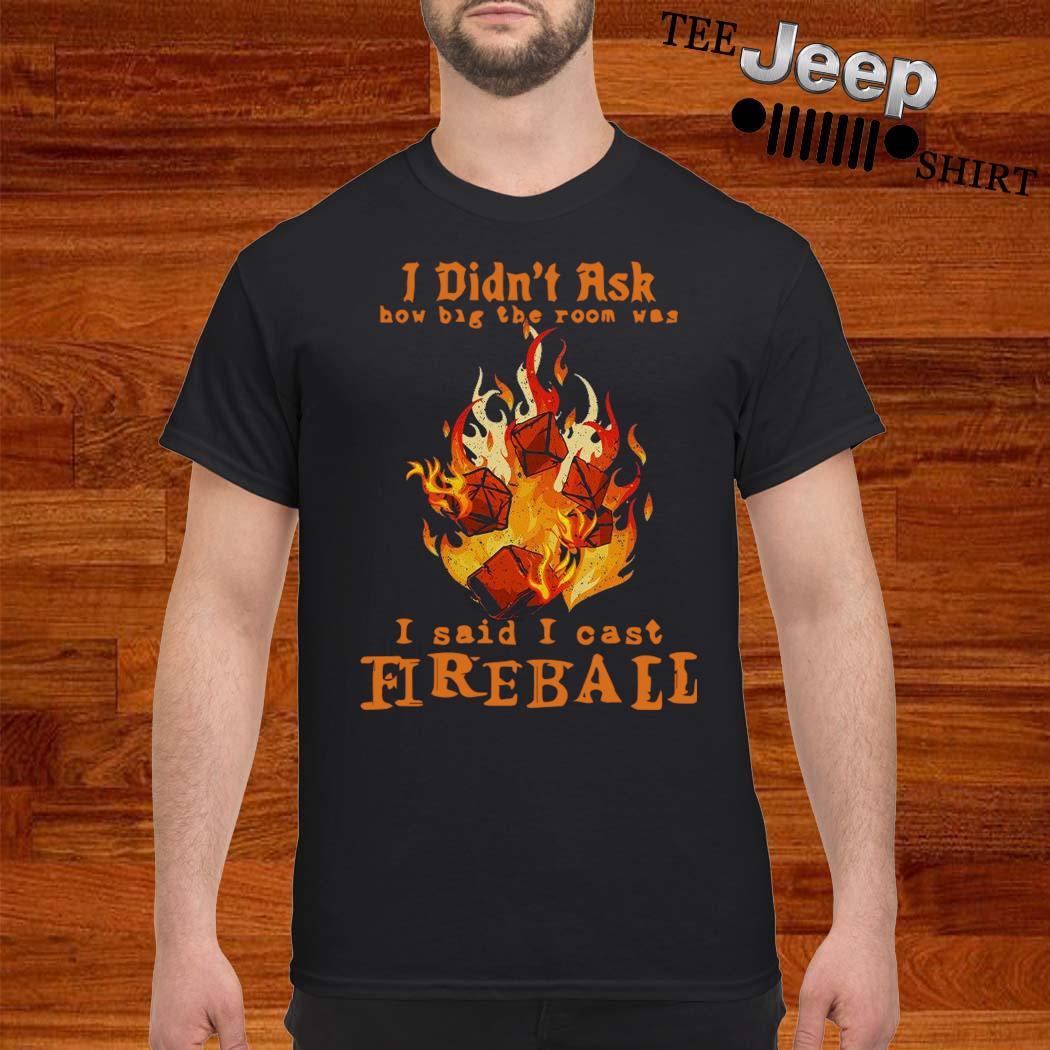 I Didn't Ask How Big The Room Was I Said I Cast Fireball Shirt