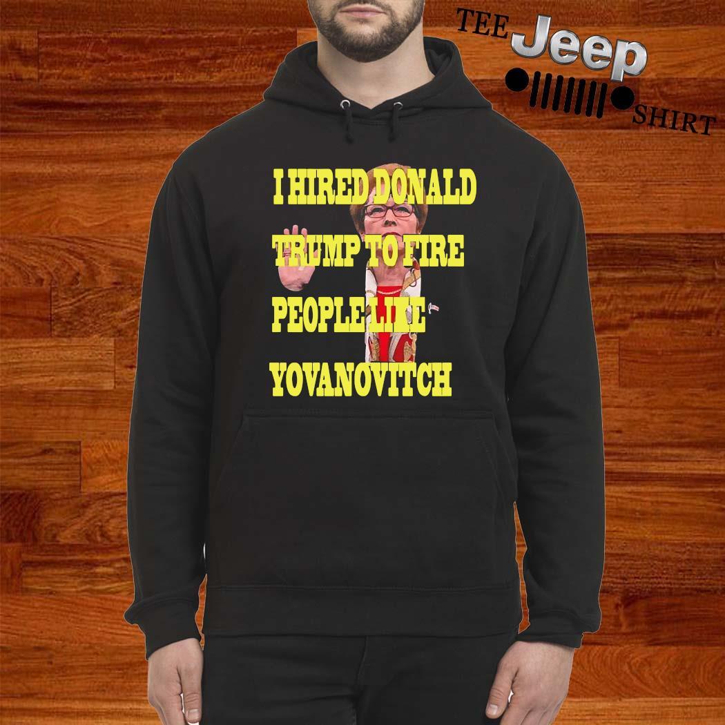 I Hired Donald Trump To Fire People Like Yovanovitch Shirt hoodie