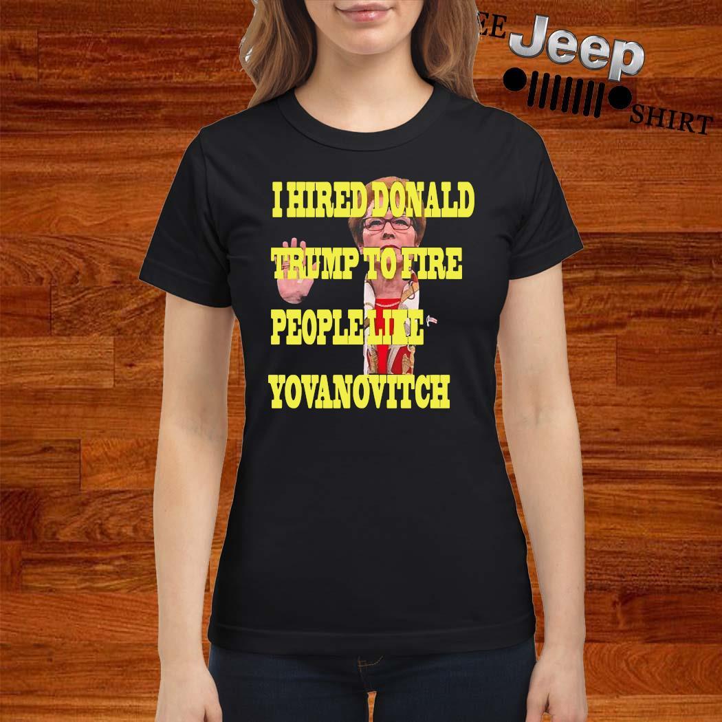 I Hired Donald Trump To Fire People Like Yovanovitch Shirt ladies-shirt
