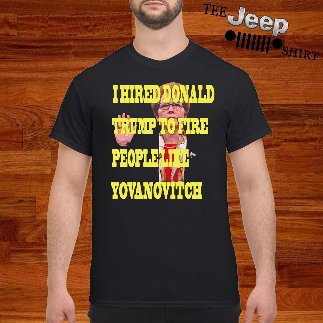 I Hired Donald Trump To Fire People Like Yovanovitch Shirt