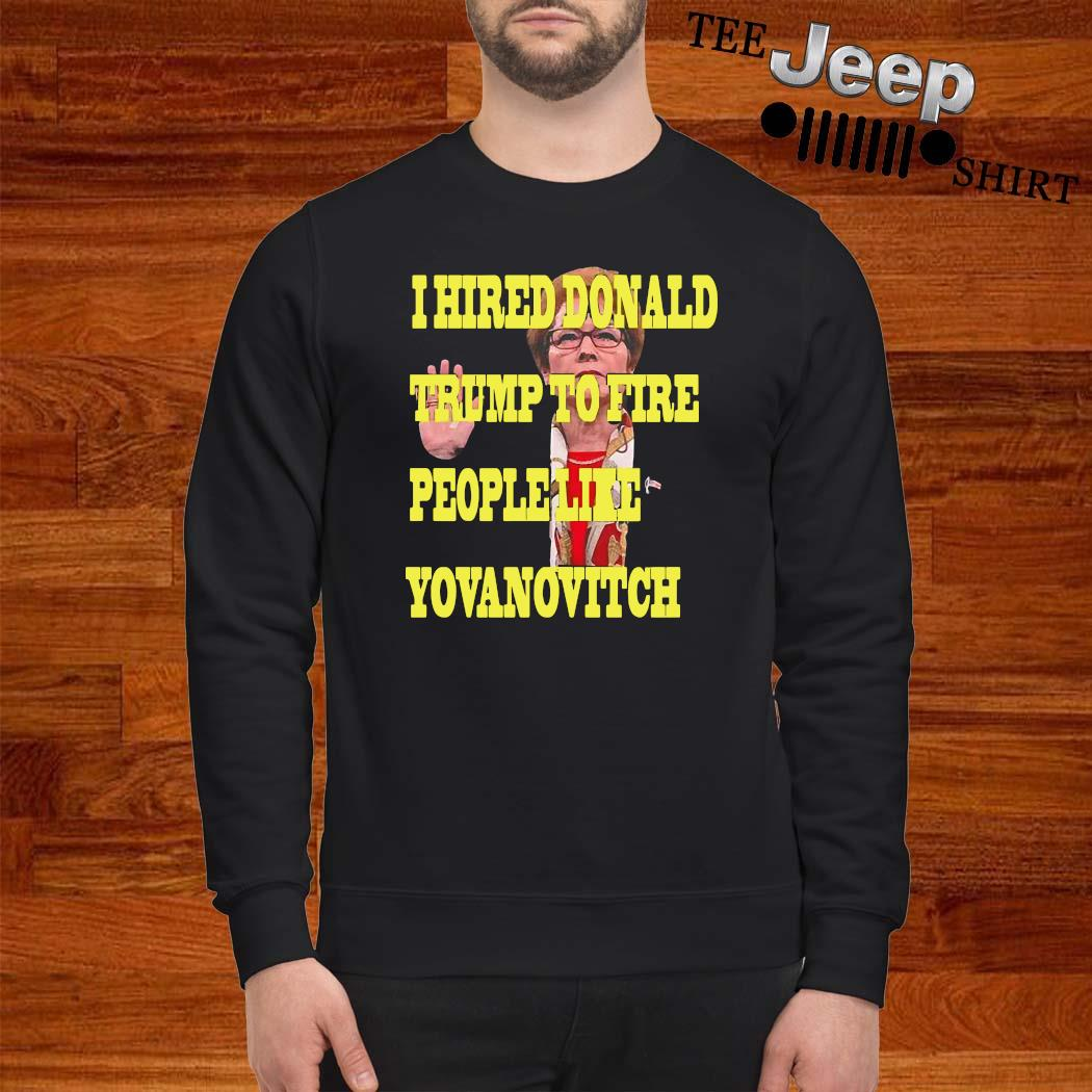 I Hired Donald Trump To Fire People Like Yovanovitch Shirt sweatshirt