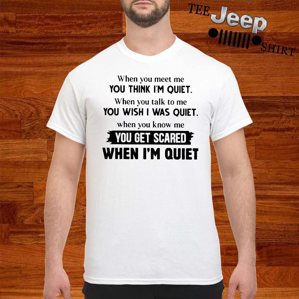 When You Meet Me You Think I'm Quiet When You Talk To Me You Wish I Was Quiet Shirt