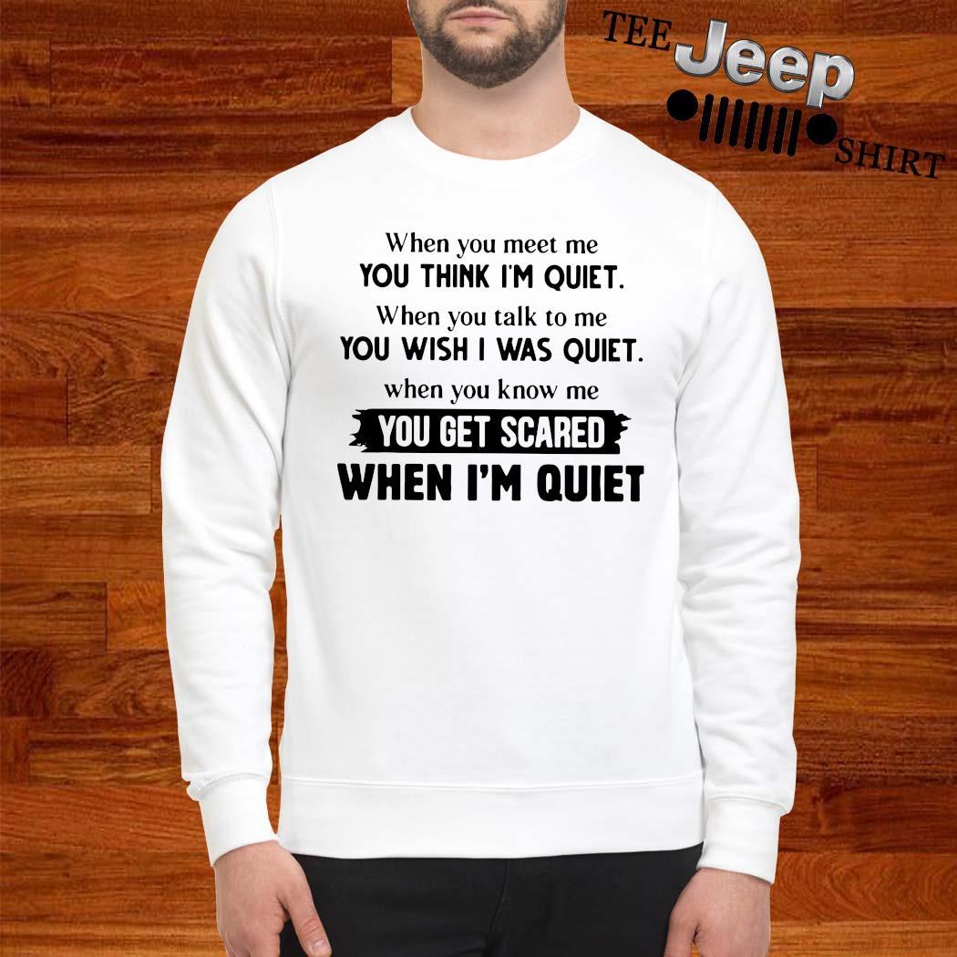 When You Meet Me You Think I'm Quiet When You Talk To Me You Wish I Was Quiet Shirt sweatshirt