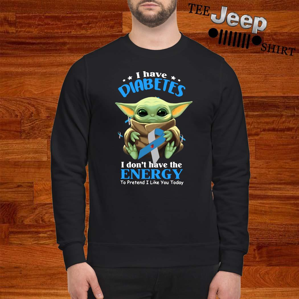 Baby Yoda I Have Diabetes I Don't Have The Enercy Shirt sweatshirt