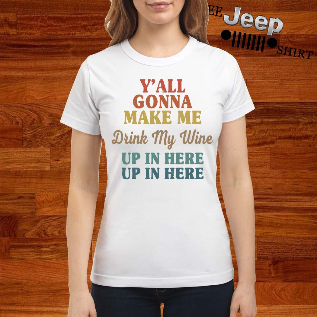 Y'all Gonna Make Me Drink My Wine Up In Here Up In Here Shirt ladies-shirt