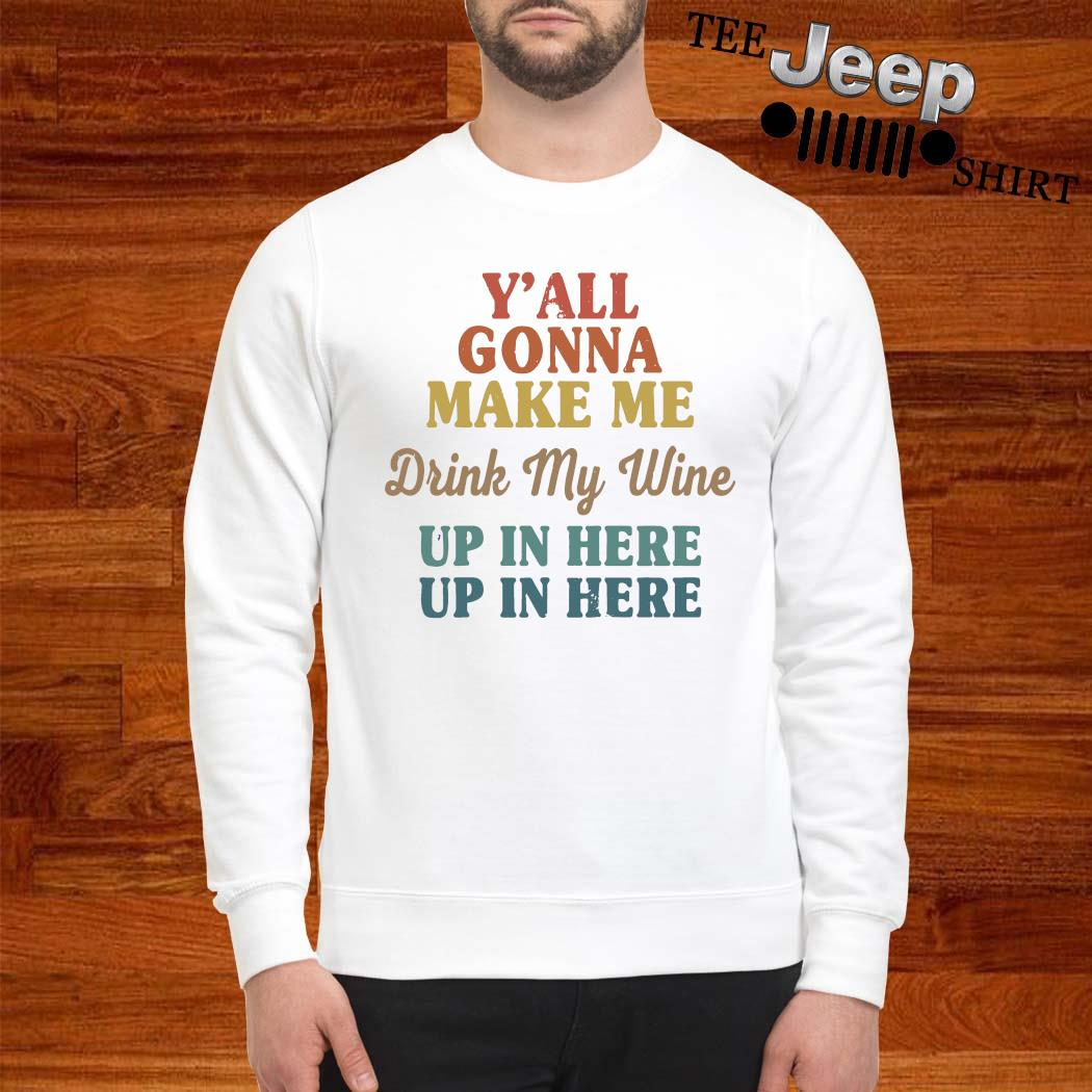 Y'all Gonna Make Me Drink My Wine Up In Here Up In Here Shirt sweatshirt