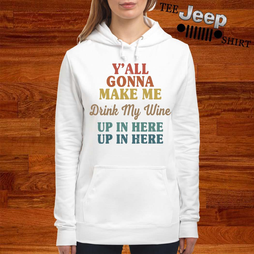 Y'all Gonna Make Me Drink My Wine Up In Here Up In Here Shirt women-hoodie