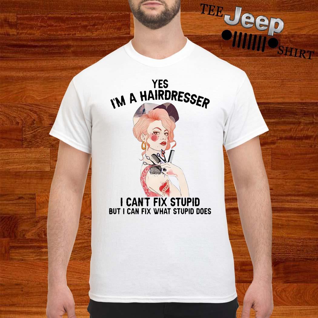 Yes I'm A Hairdresser I Can't Fix Stupid But I Can Fix What Stupid Shirt