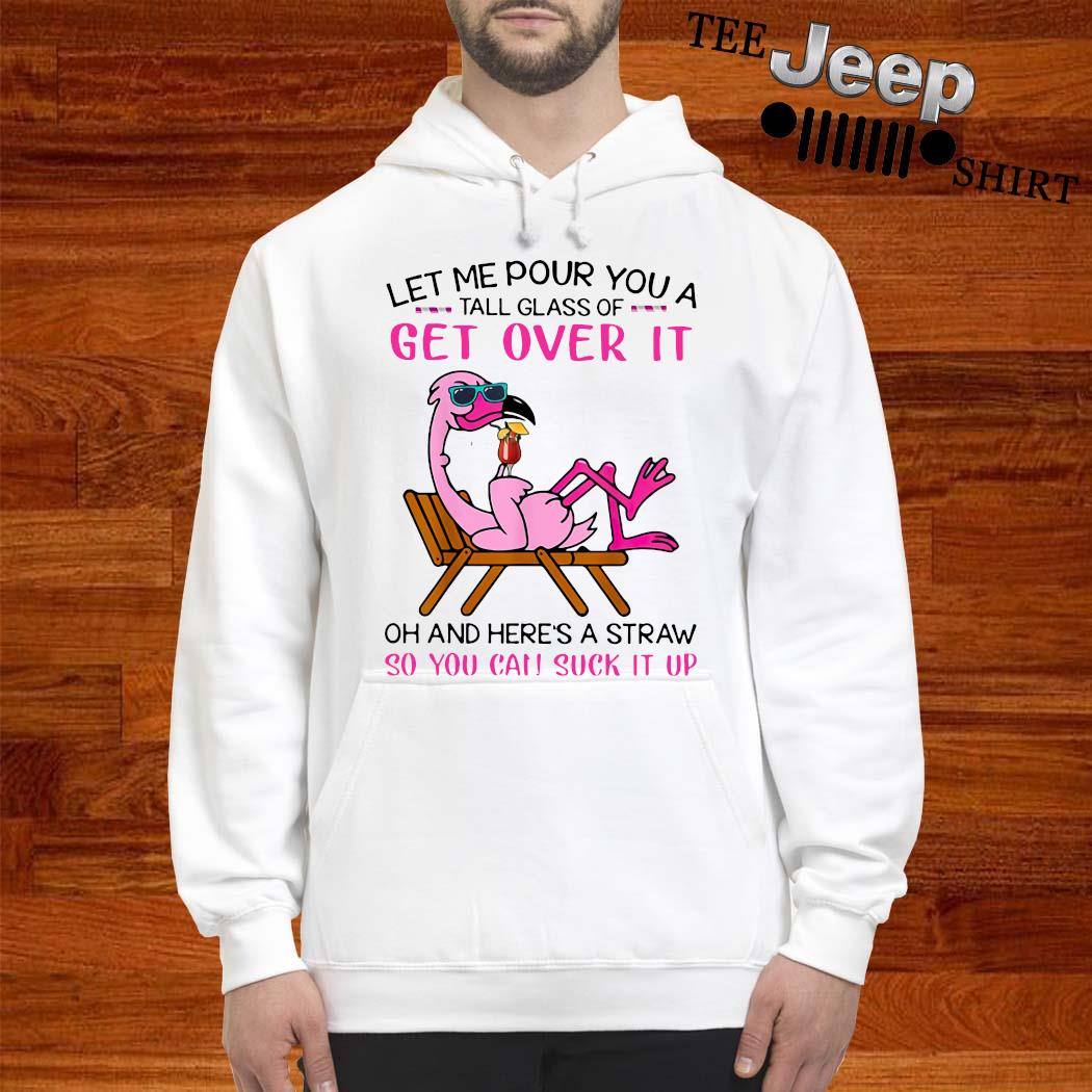 Flamingo Let Me Pour You A Tall Glass Of Get Over It Oh And Here's A Straw So You Can Suck It Up Shirt hoodie