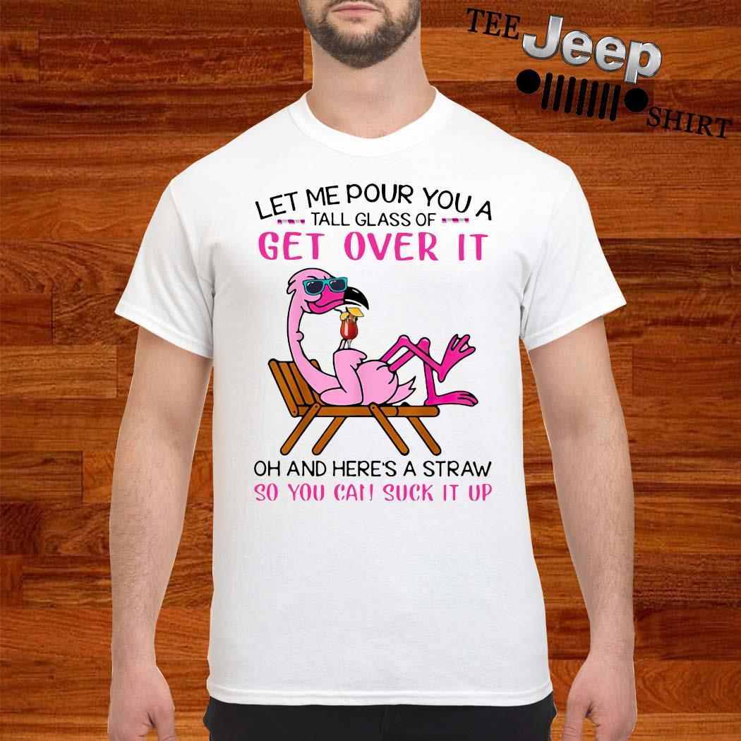 Flamingo Let Me Pour You A Tall Glass Of Get Over It Oh And Here's A Straw So You Can Suck It Up Shirt