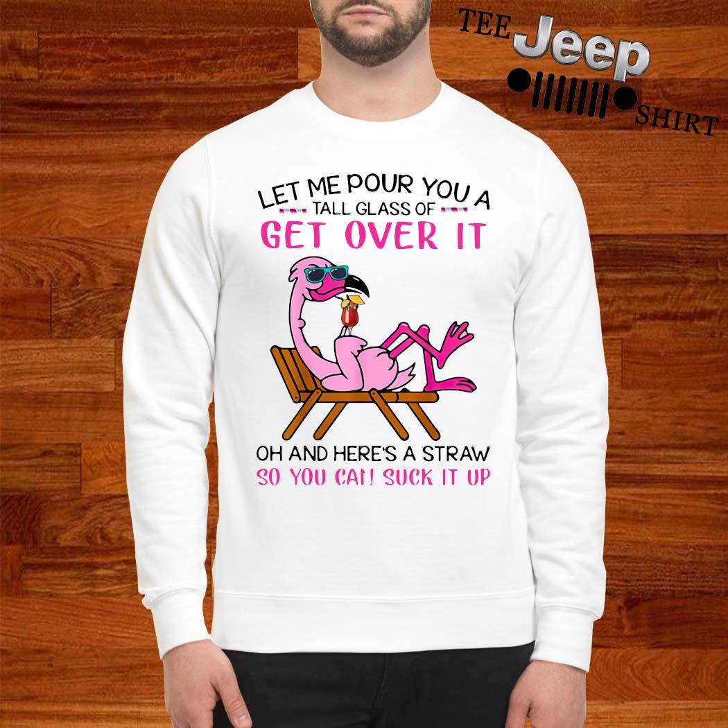 Flamingo Let Me Pour You A Tall Glass Of Get Over It Oh And Here's A Straw So You Can Suck It Up Shirt sweatshirt