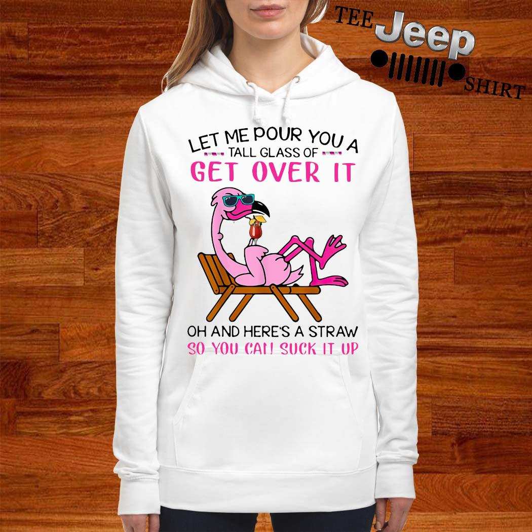 Flamingo Let Me Pour You A Tall Glass Of Get Over It Oh And Here's A Straw So You Can Suck It Up Shirt women-hoodie