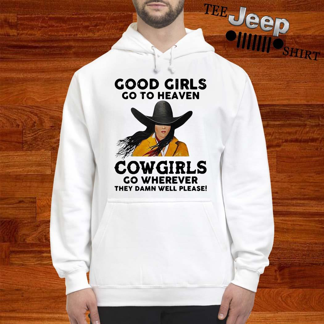 Good Girls Go To Heaven Cowgirls Go Wherever They Damn Well Please Shirt hoodie