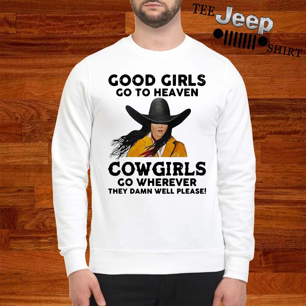 Good Girls Go To Heaven Cowgirls Go Wherever They Damn Well Please Shirt sweatshirt