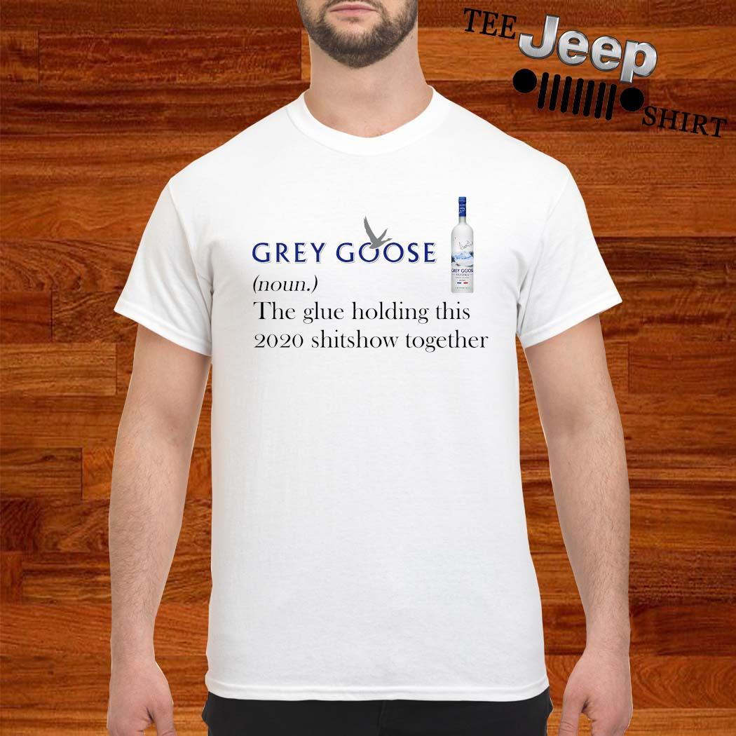 Grey Goose The Glue Holding This 2020 Shitshow Together Shirt