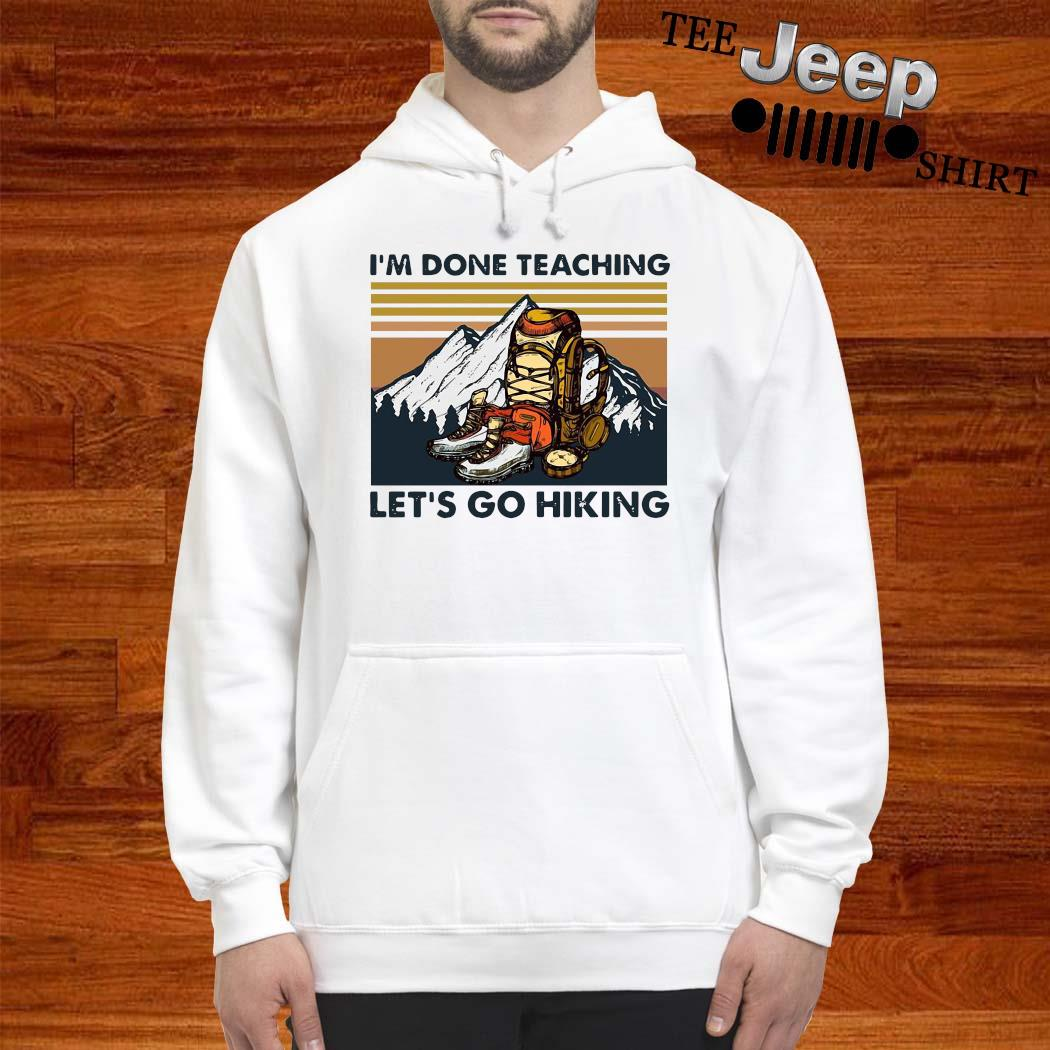 I'm Done Teaching Let's Go Hiking Vintage Shirt hoodie