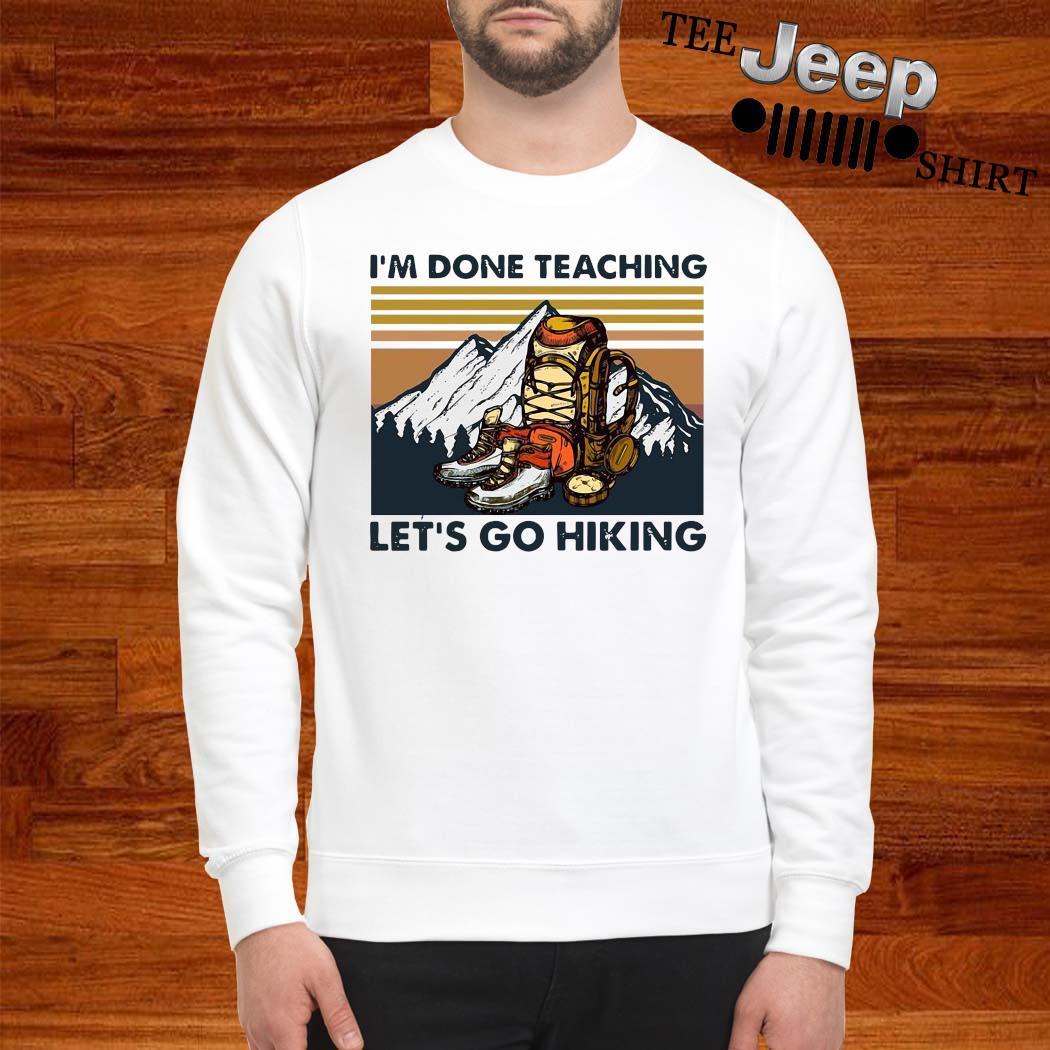 I'm Done Teaching Let's Go Hiking Vintage Shirt sweatshirt