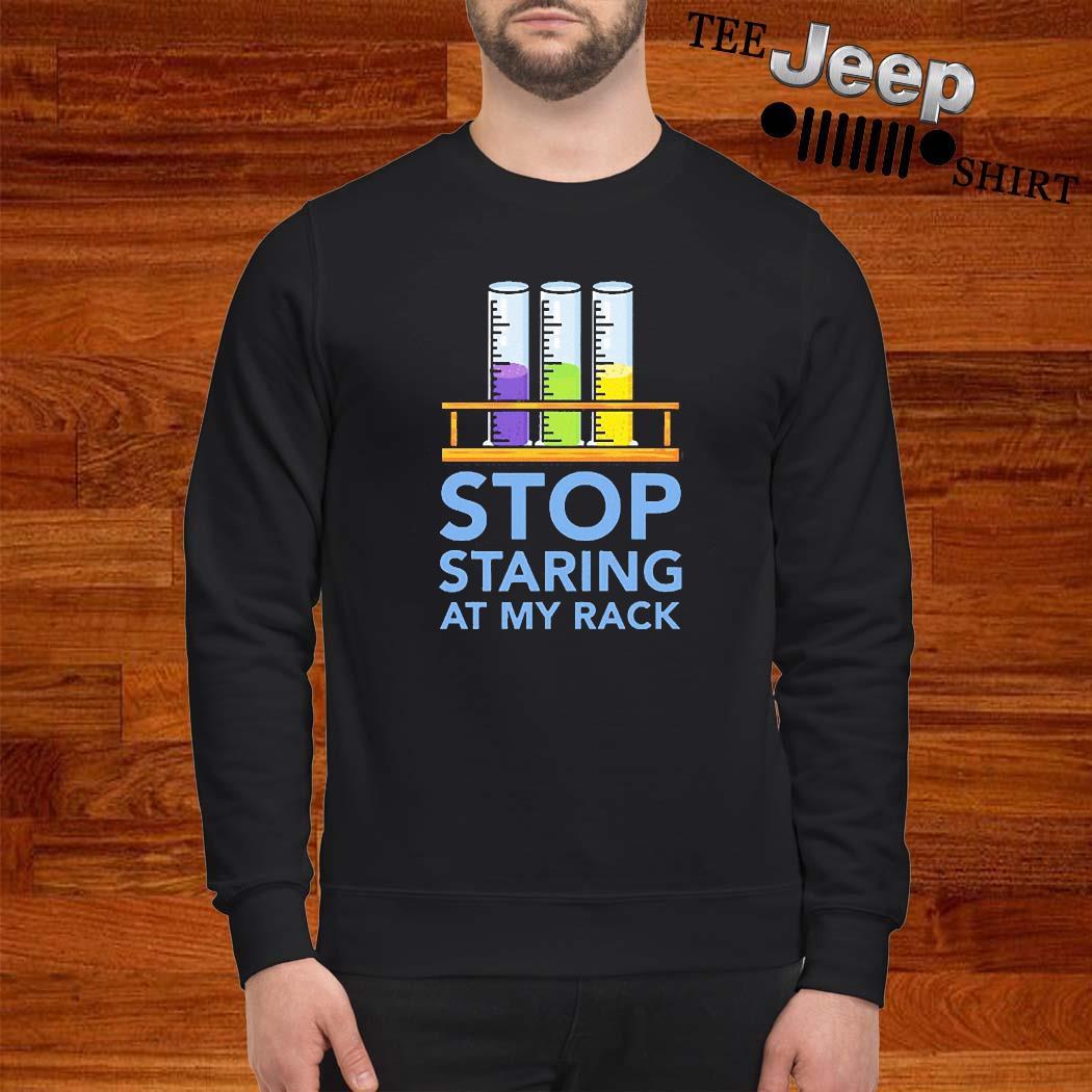 Chemistry Stop Staring At My Rack 2020 Shirt sweatshirt
