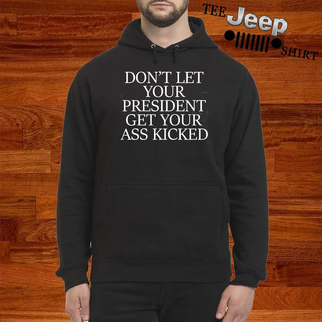 Don't Let Your President Get Your Ass Kicked Shirt hoodie