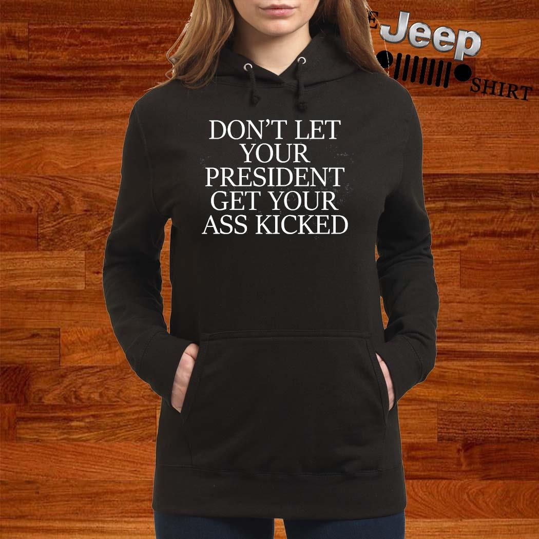 Don't Let Your President Get Your Ass Kicked Shirt women-hoodie