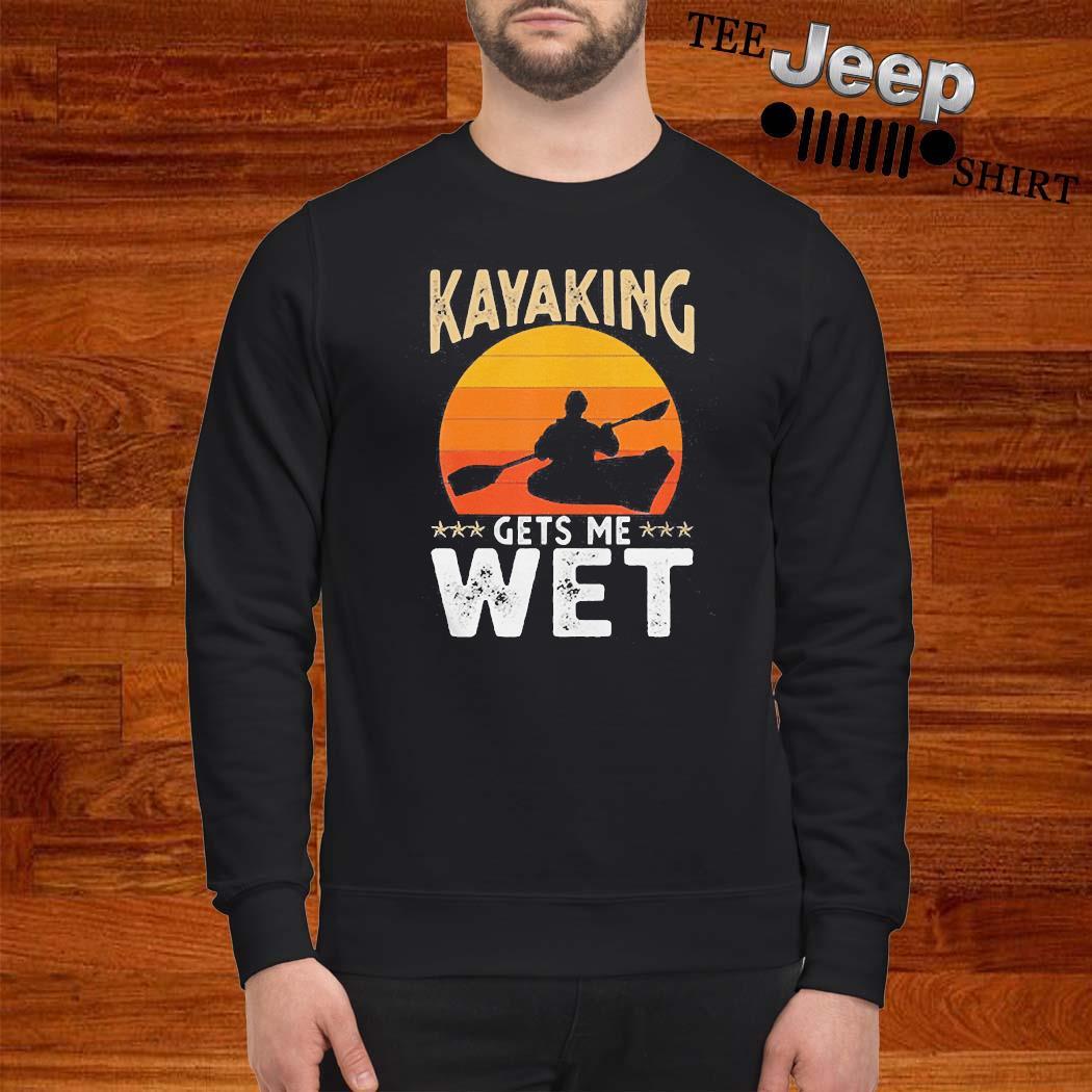 Kayaking Gets Me Wet Shirt sweatshirt