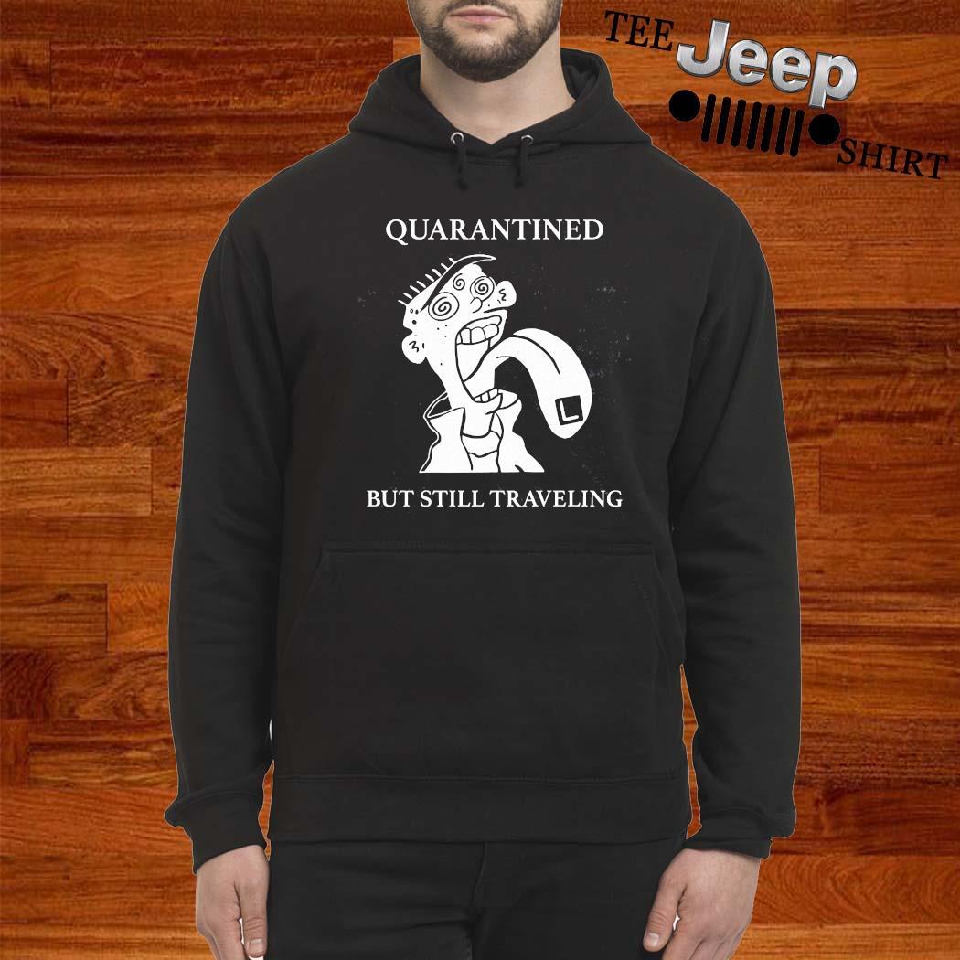 Quarantined But Still Traveling Shirt hoodie
