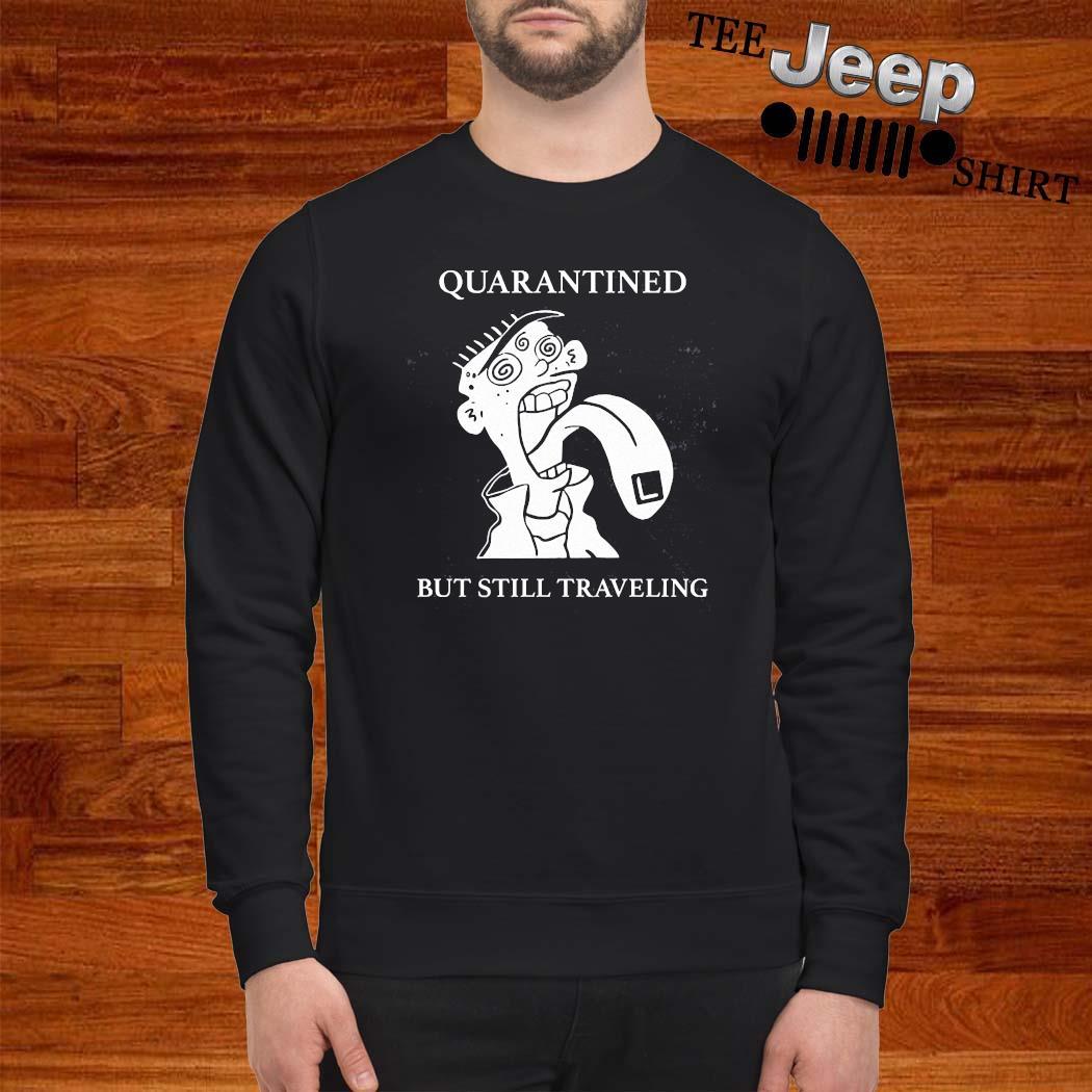 Quarantined But Still Traveling Shirt sweatshirt