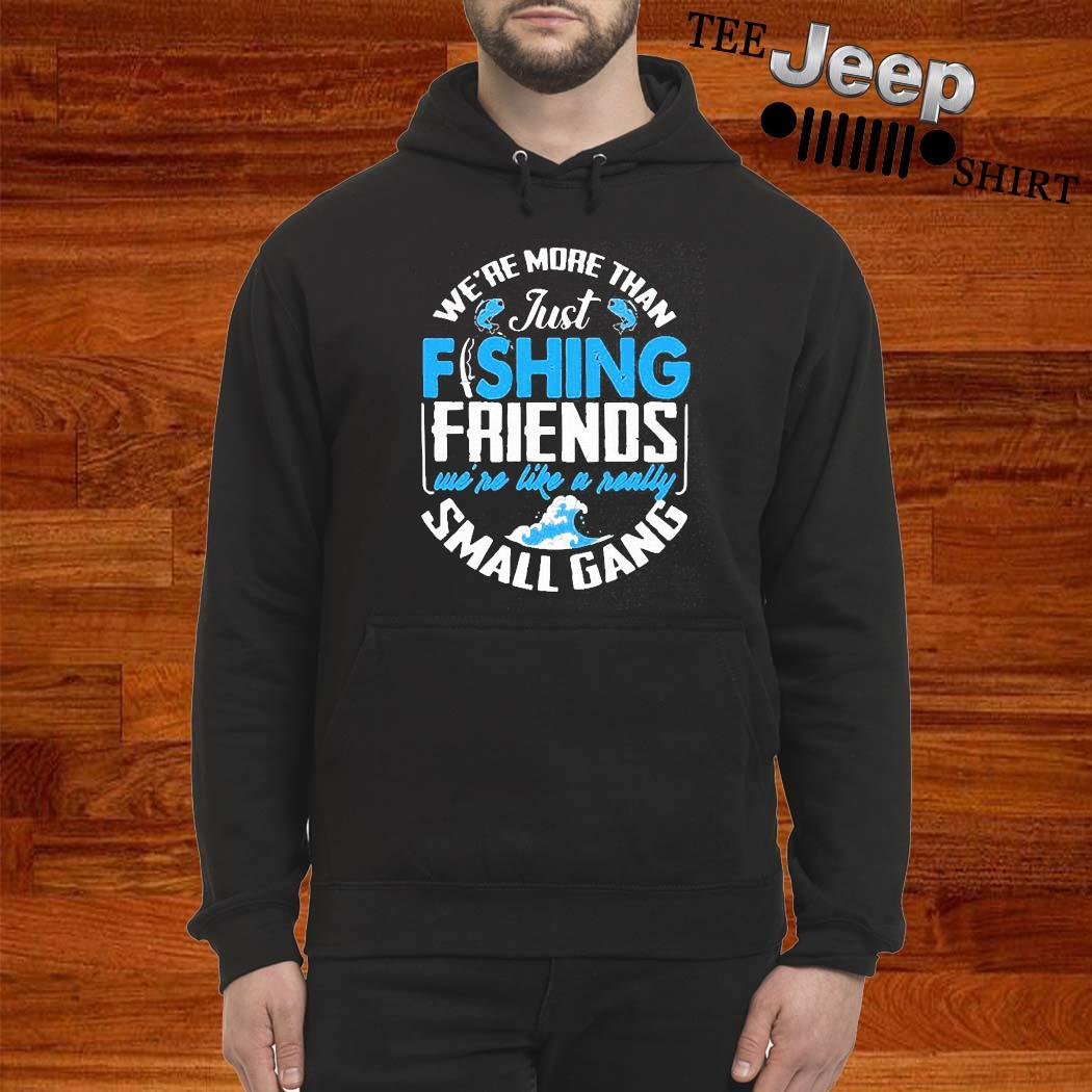 We're More Than Just Fishing Friends We're Like A Really Small Gang Shirt hoodie