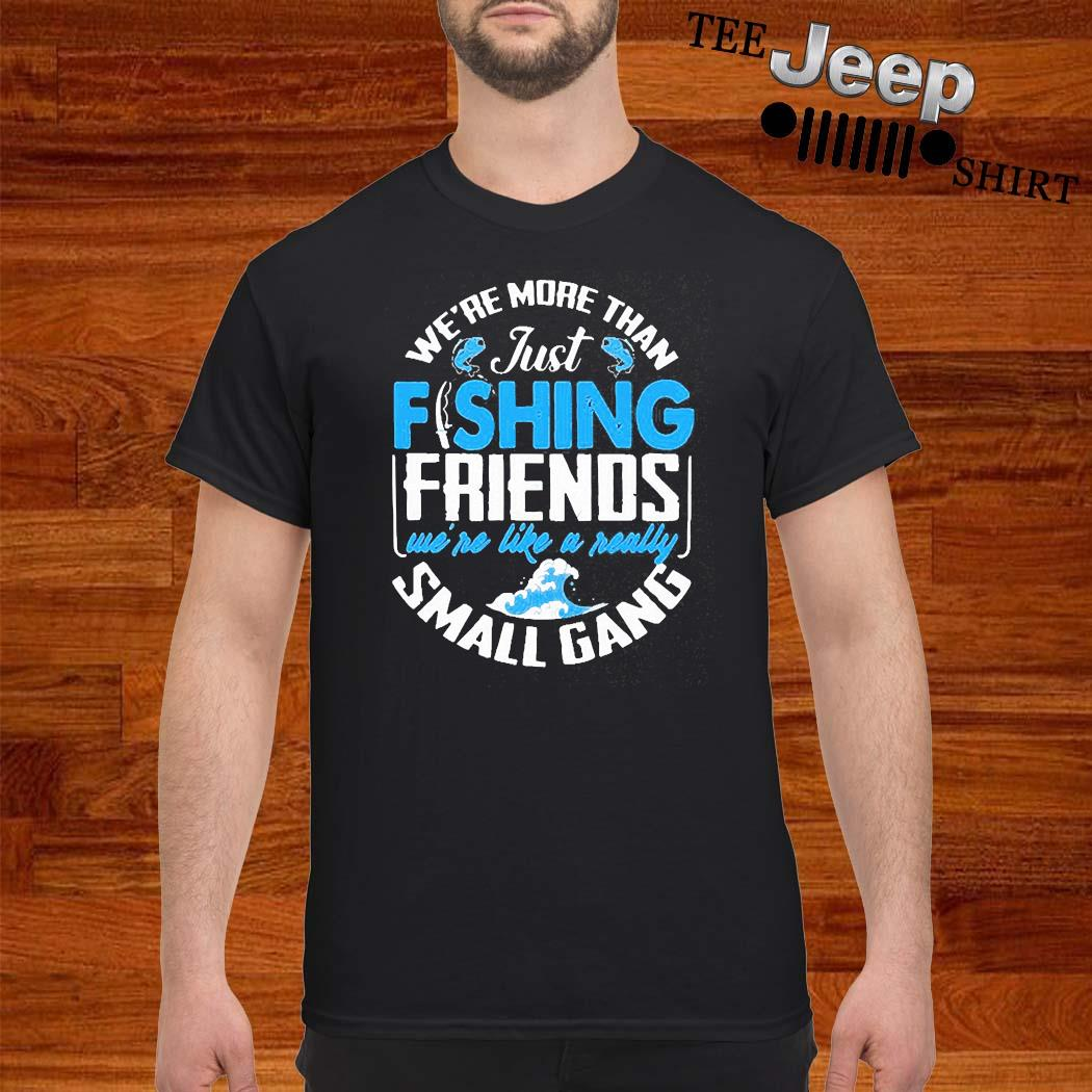 We're More Than Just Fishing Friends We're Like A Really Small Gang Shirt