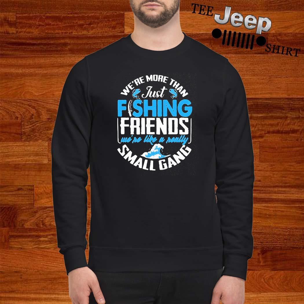 We're More Than Just Fishing Friends We're Like A Really Small Gang Shirt sweatshirt