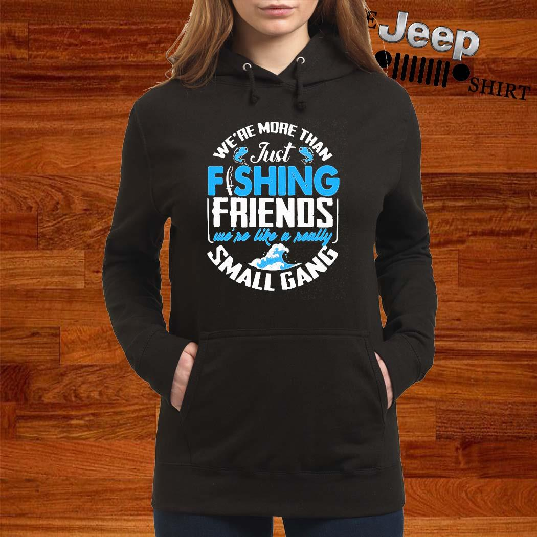 We're More Than Just Fishing Friends We're Like A Really Small Gang Shirt women-hoodie