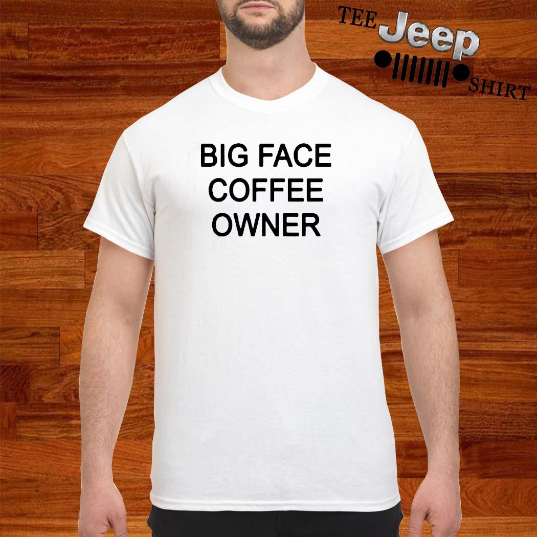 Big Face Coffee Owner Shirt, Hoodie, Sweater And Ladies Shirt