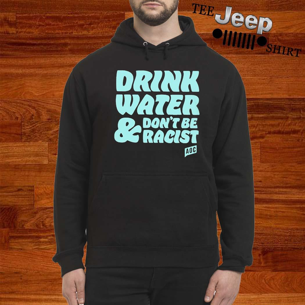 Drink Water And Dont Be Racist AOC Shirt hoodie