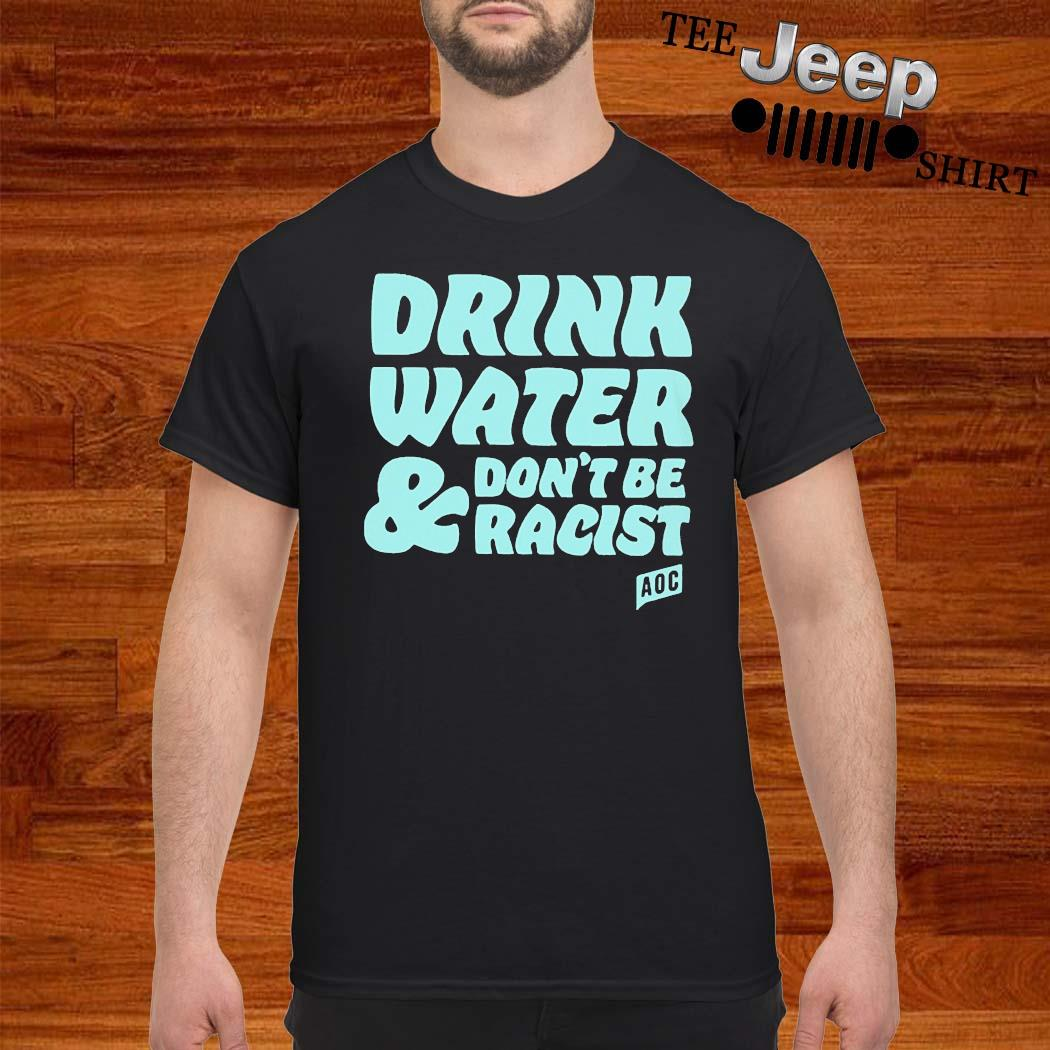 Drink Water And Dont Be Racist AOC Shirt